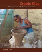 Creole Clay Heritage Ceramics in the Contemporary Caribbean by Patricia J. Fay