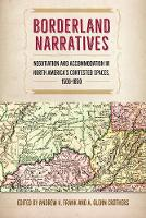 Borderland Narratives Negotiation and Accommodation in North America's Contested Spaces, 1500-1850 by Andrew K. Frank