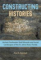 Constructing Histories Archaic Freshwater Shell Mounds and Social Landscapes of the St. Johns River, Florida by Asa R. Randall
