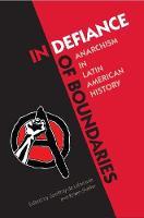 In Defiance of Boundaries Anarchism in Latin American History by Geoffroy De Laforcade