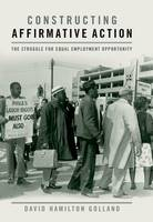 Constructing Affirmative Action The Struggle for Equal Employment Opportunity by David Hamilton Golland