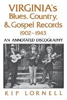 Virginia's Blues, Country, and Gospel Records, 1902-1943 An Annotated Discography by Kip Lornell