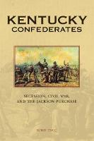 Kentucky Confederates Secession, Civil War, and the Jackson Purchase by Berry Craig