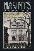 Haunts of Old Louisville Gilded Age Ghosts and Haunted Mansions in America's Spookiest Neighborhood by David Domine