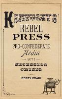 Kentucky's Rebel Press Pro-Confederate Media and the Secession Crisis by Berry Craig
