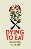 Dying to Eat Cross-Cultural Perspectives on Food, Death, and the Afterlife by Candi K. Cann