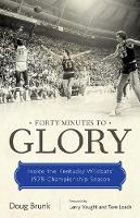 Forty Minutes to Glory Inside the Kentucky Wildcats' 1978 Championship Season by Doug Brunk