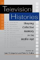 Television Histories Shaping Collective Memory in the Media Age by Gary R. Edgerton