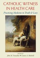Catholic Witness in Health Care Practicing Medicine in Truth and Love by John M. Travaline