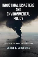 Industrial Disasters and Environmental Policy Stories of Villains, Heroes, and the Rest of Us by Denise L. (University of Colorado Denver, USA) Scheberle