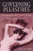 Governing Pleasures Pornography and Social Change in England, 1815-1914 by Lisa Z. Sigel