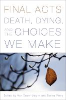 Final Acts Death, Dying, and the Choices We Make by Nan Bauer-Maglin, Donna Perry