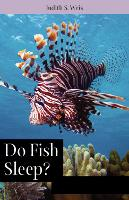 Do Fish Sleep? Fascinating Answers to Questions about Fishes by Judith S. Weis