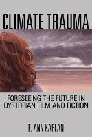 Climate Trauma Foreseeing the Future in Dystopian Film and Fiction by E. Ann Kaplan