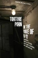 Torture Porn in the Wake of 9/11 Horror, Exploitation, and the Cinema of Sensation by Aaron Michael Kerner