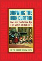 Drawing the Iron Curtain Jews and the Golden Age of Soviet Animation by Maya Balakirsky Katz