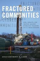 Fractured Communities Risk, Impacts, and Protest Against Hydraulic Fracking in U.S. Shale Regions by Anthony E. Ladd