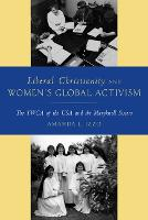 Liberal Christianity and Women's Global Activism The YWCA of the USA and the Maryknoll Sisters by Amanda Izzo