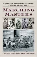 Marching Masters Slavery, Race, and the Confederate Army during the Civil War by Colin Edward Woodward