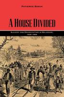 A House Divided Slavery and Emancipation in Delaware, 1638-1865 by Patience Essah