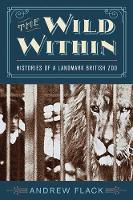 The Wild Within Histories of a Landmark British Zoo by Andrew Flack