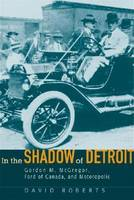 In the Shadow of Detroit Gordon M. McGregor, Ford of Canada, and Motoropolis by David Roberts