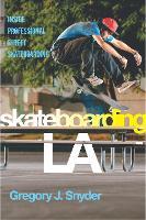 Skateboarding LA Inside Professional Street Skateboarding by Gregory J. Snyder