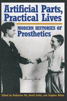 Artificial Parts, Practical Lives Modern Histories of Prosthetics by Katherine Ott