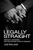 Legally Straight Sexuality, Childhood, and the Cultural Value of Marriage by Joe Rollins