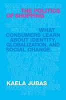 The Politics of Shopping What Consumers Learn about Identity, Globalization, and Social Change by Kaela Jubas