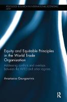 Equity and Equitable Principles in the World Trade Organization Addressing Conflicts and Overlaps between the WTO and Other Regimes by Anastasios (National and Kapodistrian University of Athens, Greece) Gourgourinis