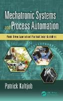 Mechatronic Systems and Process Automation Model-Driven Approach and Practical Design Guidelines by Patrick O. J. (Ecole Nationale Superieure Polytechnique, Cameroon) Kaltjob