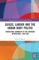 Guilds, Labour and the Urban Body Politic Fabricating Community in the Southern Netherlands, 1300-1800 by Bert (University of Antwerp, Belgium) De Munck