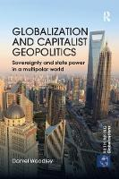 Globalization and Capitalist Geopolitics Sovereignty and state power in a multipolar world by Daniel (DLD College, London, UK) Woodley