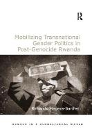 Mobilizing Transnational Gender Politics in Post-Genocide Rwanda by Dr. Rirhandu Mageza-Barthel