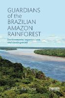 Guardians of the Brazilian Amazon Rainforest: Environmental Organizations and Development by Luiz C. (San Francisco State University, USA) Barbosa
