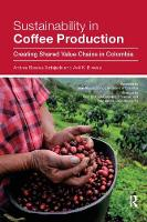 Sustainability in Coffee Production Creating Shared Value Chains in Colombia by Andrea Biswas-Tortajada, Asit K. Biswas