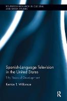 Spanish-Language Television in the United States Fifty Years of Development by Kenton T. (Texas Tech University, USA) Wilkinson