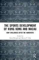 The Sports Development of Hong Kong and Macau New Challenges after the Handovers by Brian Bridges