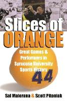 Slices of Orange A Collection of Memorable Games and Performers in Syracuse University Sports History by Sal Maiorana, Scott Pitoniak