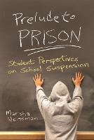 Prelude to Prison Student Perspectives on School Suspension by Marsha Weissman