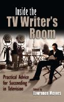 Inside the TV Writer's Room Practical Advice For Succeeding in Television by Lawrence Meyers