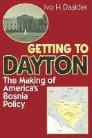 Getting to Dayton The Making of America's Bosnia Policy by Ivo H. Daalder