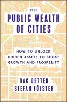 The Public Wealth of Cities How to Unlock Hidden Assets to Boost Growth and Prosperity by Dag Detter, Stefan Folster