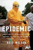 Epidemic Ebola and the Global Scramble to Prevent the Next Killer Outbreak by Reid, PhD. Wilson