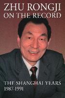 Zhu Rongji on the Record The Shanghai Years, 1987-1991 by Rongji Zhu