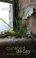 Curated Decay Heritage Beyond Saving by Caitlin DeSilvey