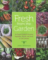 Fresh from the Garden An Organic Guide to Growing Vegetables, Berries, and Herbs in Cold Climates by John Whitman