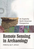 Remote Sensing in Archaeology An Explicitly North American Perspective by R. Berle Clay, Lawrence B. Conyers, Rinita A. Dalan