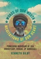 Words of Our Mouth, Meditations of Our Heart Pioneering Musicians of Ska, Rocksteady, Reggae, and Dancehall by Kenneth Bilby